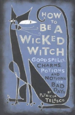 How to Be a Wicked Witch: Good Spells, Charms, Potions and Notions for Bad Days (Paperback)
