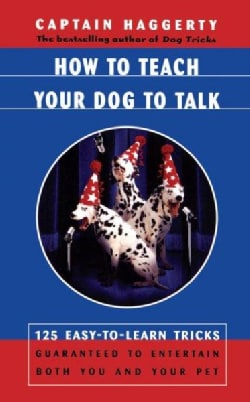 How to Teach Your Dog to Talk: 125 Easy-To-Learn Tricks Guaranteed to Entertain Both You and Your Dog (Paperback)