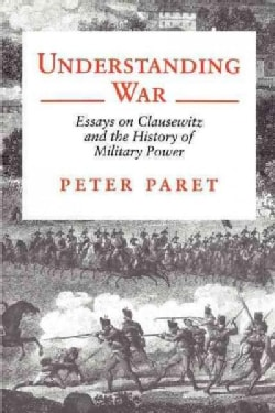 Understanding War: Essays on Clausewitz and the History of Military Power (Paperback)