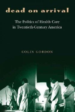 Dead On Arrival: The Politics Of Health Care In Twentieth-Century America (Paperback)