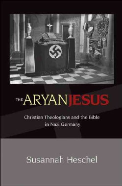The Aryan Jesus: Christian Theologians and the Bible in Nazi Germany (Paperback)