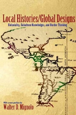 Local Histories / Global Designs: Coloniality, Subaltern Knowledges, and Border Thinking (Paperback)