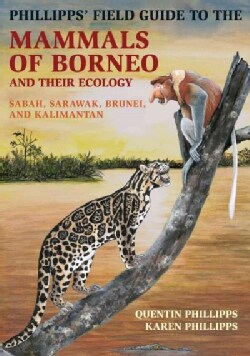 Phillipps' Field Guide to the Mammals of Borneo: Sabah, Sarawak, Brunei, and Kalimantan (Paperback)