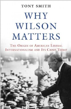 Why Wilson Matters: The Origin of American Liberal Internationalism and Its Crisis Today (Hardcover)