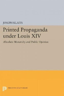 Printed Propaganda Under Louis XIV: Absolute Monarchy and Public Opinion (Paperback)