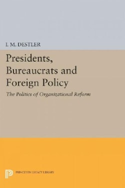 Presidents, Bureaucrats and Foreign Policy: The Politics of Organizational Reform (Paperback)
