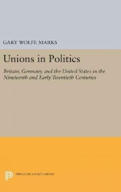 Unions in Politics: Britain, Germany, and the United States in the Nineteenth and Early Twentieth Centuries (Hardcover)