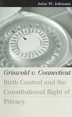 Griswold V. Connecticut: Birth Control And The Constitutional Right Of Privacy (Paperback)