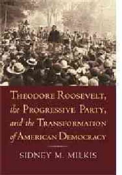 Theodore Roosevelt, the Progressive Party, and the Transformation of American Democracy (Paperback)