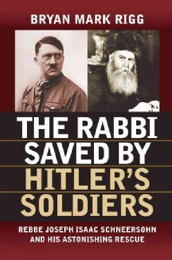 The Rabbi Saved by Hitler's Soldiers: Rebbe Joseph Isaac Schneersohn and His Astonishing Rescue (Hardcover)