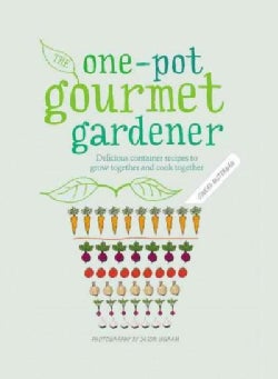 The One-Pot Gourmet Gardener: Delicious Container Recipes to Grow Together and Cook Together (Hardcover)