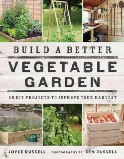 Build a Better Vegetable Garden: 30 DIY Projects to Improve Your Harvest (Paperback)