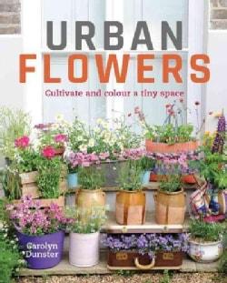 Urban Flowers: Creating Abundance in a Small City Garden (Hardcover)