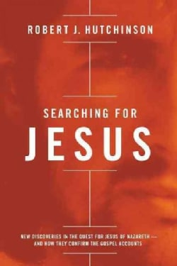 Searching for Jesus: New Discoveries in the Quest for Jesus of Nazareth - and How They Confirm the Gospel Accounts (Hardcover)