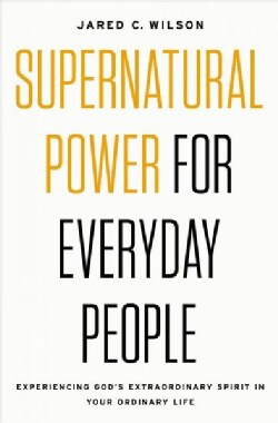 Supernatural Power for Everyday People: Experiencing God's Extraordinary Spirit in Your Ordinary Life (Paperback)