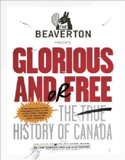 The Beaverton Presents Glorious And Or Free: The True History of Canada (Paperback)