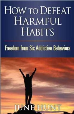 How to Defeat Harmful Habits: Freedom from Six Addictive Behaviors (Paperback)