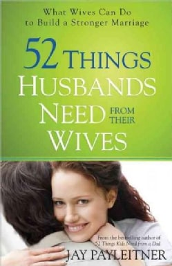 52 Things Husbands Need from Their Wives: What Wives Can Do to Build a Stronger Marriage (Paperback)