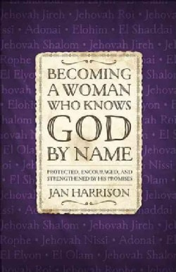 Becoming a Woman Who Knows God by Name: Protected, Encouraged, and Strengthened by His Promises (Paperback)
