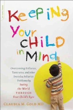 Keeping Your Child in Mind: Overcoming Defiance, Tantrums, and Other Everyday Behavior Problems by Seeing the Wor... (Paperback)