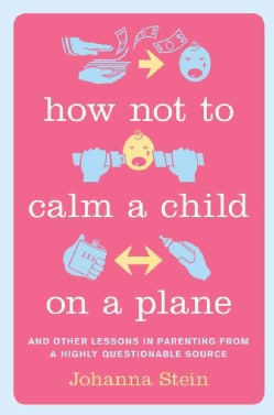 How Not to Calm a Child on a Plane: And Other Lessons in Parenting from a Highly Questionable Source (Hardcover)