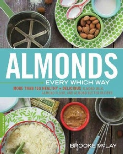 Almonds Every Which Way: More Than 150 Healthy & Delicious Almond Milk, Almond Flour, and Almond Butter Recipes (Paperback)