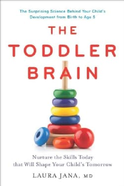 The Toddler Brain: Nurture the Skills Today That Will Shape Your Child's Tomorrow, The Surprising Science Behind ... (Hardcover)