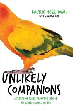 Unlikely Companions: The Adventures of an Exotic Animal Doctor (or, What Friends Feathered, Furred, and Scaled Ha... (Hardcover)