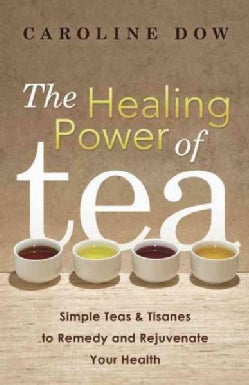 The Healing Power of Tea: Simple Teas & Tisanes to Remedy and Rejuvenate Your Health (Paperback)