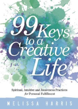 99 Keys to a Creative Life: Spiritual, Intuitive, and Awareness Practices for Personal Fulfillment (Paperback)