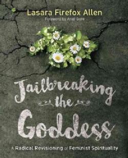 Jailbreaking the Goddess: A Radical Revisioning of Feminist Spirituality (Paperback)