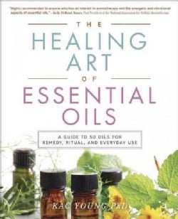The Healing Art of Essential Oils: A Guide to 50 Oils for Remedy, Ritual, and Everyday Use (Paperback)