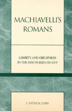 Machiavelli's Romans: Liberty and Greatness in the Discourses on Livy (Paperback)