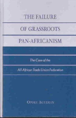 The Failure of Grassroots Pan-Africanism: The Case of the All-African Trade Union Federation (Hardcover)