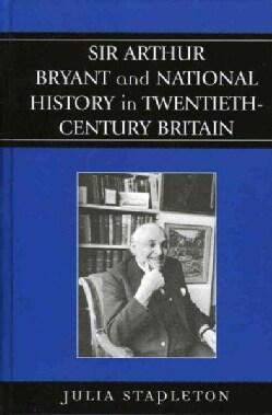 Sir Arthur Bryant And National History In Twentieth-century Britain (Hardcover)