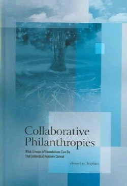Collaborative Philanthropies: What Groups Of Foundations Can Do That Individual Funders Cannot (Hardcover)