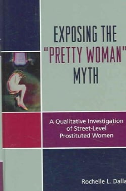 "Exposing the ""Pretty Woman"" Myth: A Qualitative Investigation of Street-level Prostituted Women (Hardcover)"