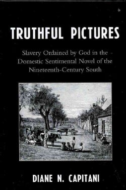 Truthful Pictures: Slavery Ordained by God in the Domestic Sentimental Novel of Teh Nineteenth-century South (Hardcover)