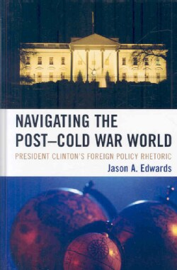 Navigating the Post-Cold War World: President Clinton's Foreign Policy Rhetoric (Hardcover)