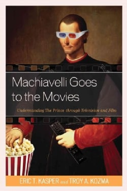 Machiavelli Goes to the Movies: Understanding the Prince Through Television and Film (Paperback)