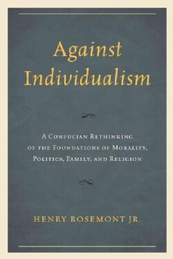 Against Individualism: A Confucian Rethinking of the Foundations of Morality, Politics, Family, and Religion (Paperback)