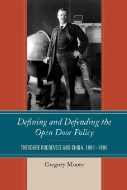 Defining and Defending the Open Door Policy: Theodore Roosevelt and China, 1901-1909 (Paperback)