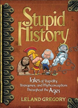 Stupid History: Tales of Stupidity, Strangeness, and Mythconceptions Throughout the Ages (Paperback)
