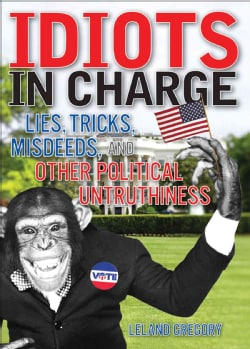 Idiots in Charge: Lies, Trick, Misdeeds, and Other Political Untruthiness (Paperback)