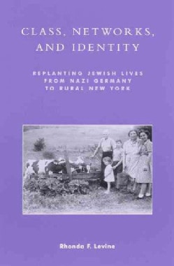 Class, Networks, and Identity: Replanting Jewish Lives from Nazi Germany to Rural New York (Paperback)
