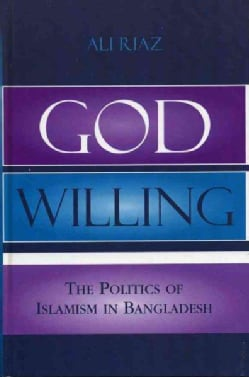 God Willing: The Politics of Islamism in Bangladesh (Hardcover)