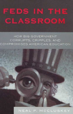 Feds in the Classroom: How Big Government Corrupts, Cripples, and Compromises American Education (Paperback)