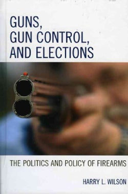 Guns, Gun Control, And Elections: The Politics And Policy of Firearms (Hardcover)