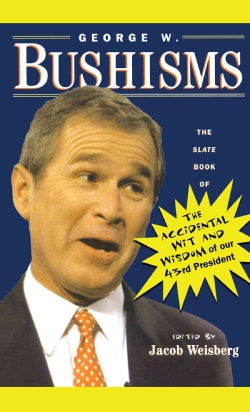 George W. Bushisms: The Slate Book of the Accidental Wit and Wisdom of Our 43rd President (Paperback)