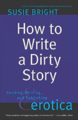 How to Write a Dirty Story: Reading, Writing & Publishing Erotica (Paperback)